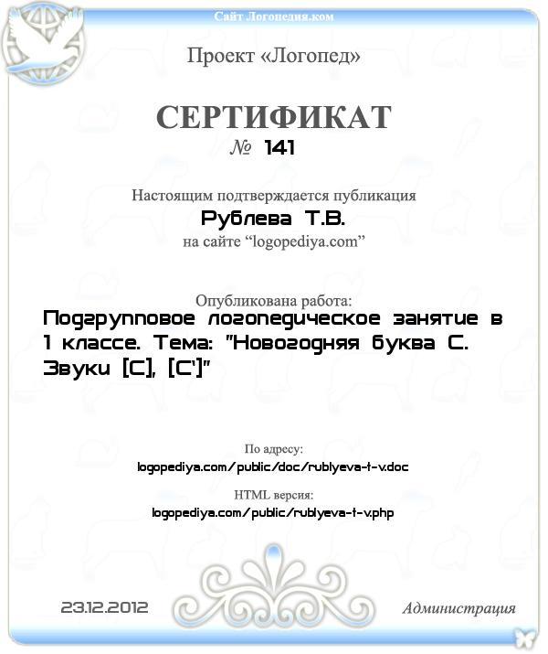 Сертификат выдан 23.12.2012 Рублева Т.В. за публикацию работы «Подгрупповое логопедическое занятие в 1 классе. Тема: «Новогодняя буква С. Звуки [С], [С`]»»